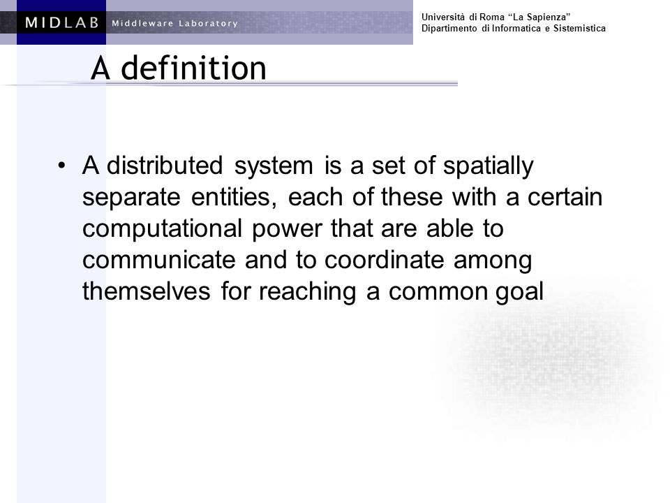 Università di Roma La Sapienza Dipartimento di Informatica e Sistemistica A definition A distributed system is a set of spatially separate entities, each of these with a certain computational power that are able to communicate and to coordinate among themselves for reaching a common goal