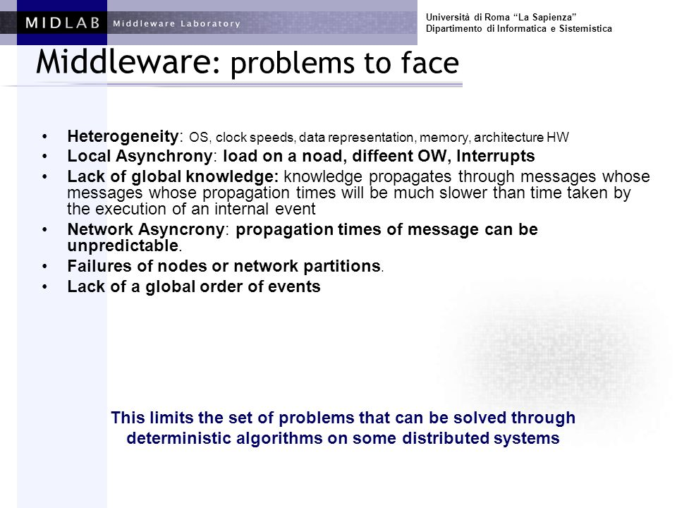 Università di Roma La Sapienza Dipartimento di Informatica e Sistemistica Middleware : problems to face Heterogeneity: OS, clock speeds, data representation, memory, architecture HW Local Asynchrony: load on a noad, diffeent OW, Interrupts Lack of global knowledge: knowledge propagates through messages whose messages whose propagation times will be much slower than time taken by the execution of an internal event Network Asyncrony: propagation times of message can be unpredictable.