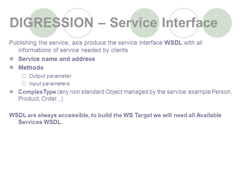 DIGRESSION – Service Interface Publishing the service, axis produce the service interface WSDL with all informations of service needed by clients Service name and address Methods Output parameter Input parameters ComplexType (any non standard Object managed by the service, example Person, Product, Order...) WSDL are always accessible, to build the WS Target we will need all Available Services WSDL.