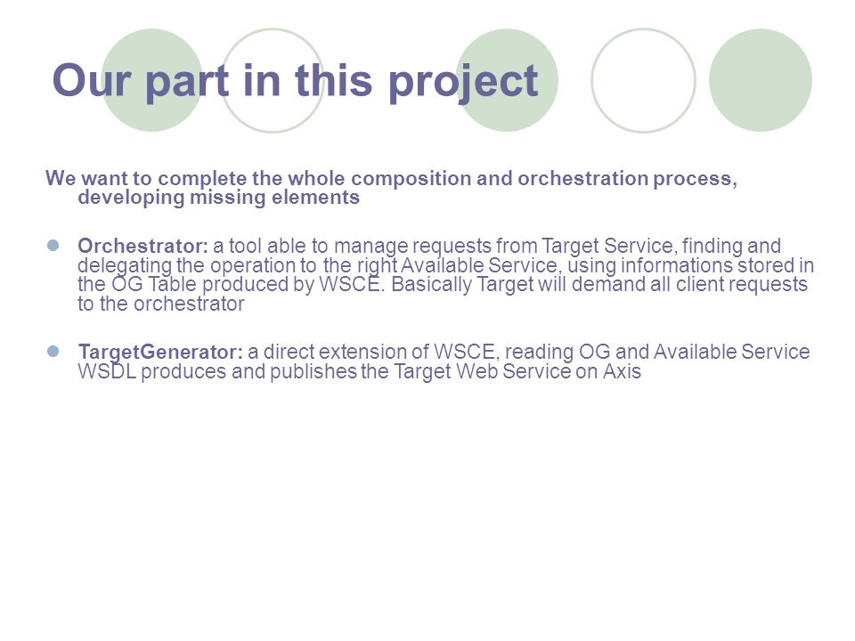 Our part in this project We want to complete the whole composition and orchestration process, developing missing elements Orchestrator: a tool able to manage requests from Target Service, finding and delegating the operation to the right Available Service, using informations stored in the OG Table produced by WSCE.