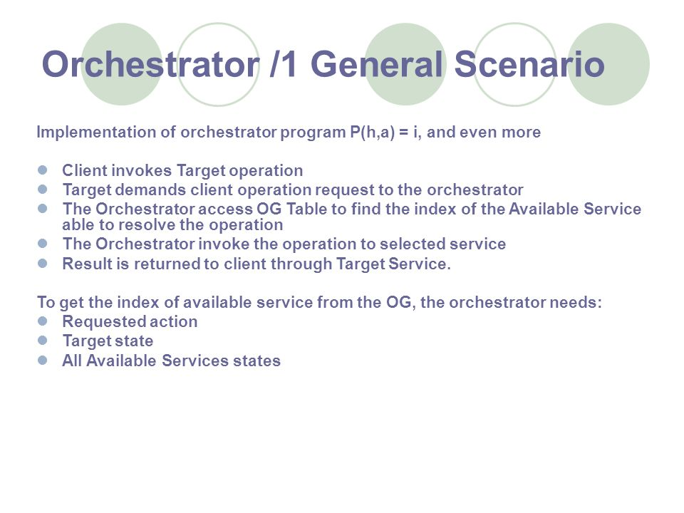 Orchestrator /1 General Scenario Implementation of orchestrator program P(h,a) = i, and even more Client invokes Target operation Target demands client operation request to the orchestrator The Orchestrator access OG Table to find the index of the Available Service able to resolve the operation The Orchestrator invoke the operation to selected service Result is returned to client through Target Service.