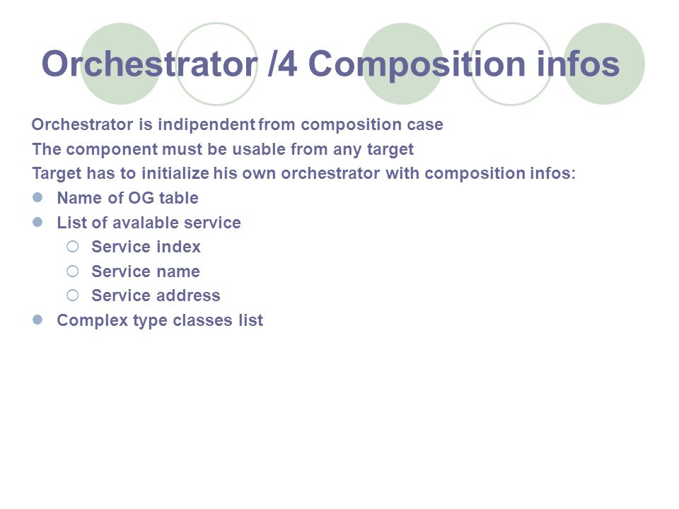 Orchestrator /4 Composition infos Orchestrator is indipendent from composition case The component must be usable from any target Target has to initialize his own orchestrator with composition infos: Name of OG table List of avalable service Service index Service name Service address Complex type classes list