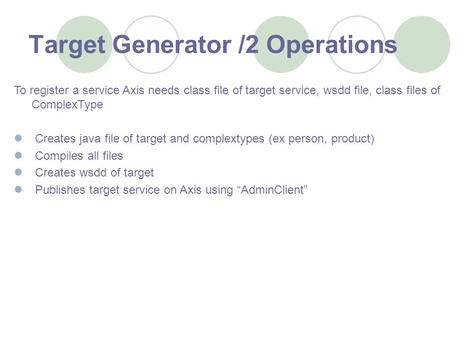 Target Generator /2 Operations To register a service Axis needs class file of target service, wsdd file, class files of ComplexType Creates java file of target and complextypes (ex person, product) Compiles all files Creates wsdd of target Publishes target service on Axis using AdminClient