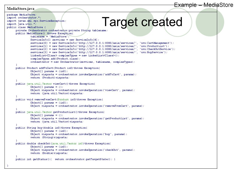Target created MediaStore.java package MediaStore; import orchestrator.*; import javax.xml.rpc.ServiceException; import java.util.*; public class MediaStore { private Orchestrator orchestrator;private String tablename; public MediaStore() throws Exception{ tablename = MediaStore ; ServiceInfo[] services = new ServiceInfo[4]; services[0] = new ServiceInfo( http://127.0.0.1:8080/axis/services/ , urn:CartManagement ); services[1] = new ServiceInfo( http://127.0.0.1:8080/axis/services/ , urn:ProductList ); services[2] = new ServiceInfo( http://127.0.0.1:8080/axis/services/ , urn:CheckOutService ); services[3] = new ServiceInfo( http://127.0.0.1:8080/axis/services/ , urn:BuyService ); LinkedList complexTypes = new LinkedList (); complexTypes.add(Product.class); orchestrator = new Orchestrator(services, tablename, complexTypes); } public Product addToCart(Product in0)throws Exception{ Object[] params = {in0}; Object risposta = orchestrator.invokeOperation( addToCart , params); return (Product)risposta; } public java.util.Vector viewCart()throws Exception{ Object[] params = {}; Object risposta = orchestrator.invokeOperation( viewCart , params); return (java.util.Vector)risposta; } public void removeFromCart(Product in0)throws Exception{ Object[] params = {in0}; Object risposta = orchestrator.invokeOperation( removeFromCart , params); } public java.util.Vector getProductList()throws Exception{ Object[] params = {}; Object risposta = orchestrator.invokeOperation( getProductList , params); return (java.util.Vector)risposta; } public String buy(double in0)throws Exception{ Object[] params = {in0}; Object risposta = orchestrator.invokeOperation( buy , params); return (String)risposta; } public double checkOut(java.util.Vector in0)throws Exception{ Object[] params = {in0}; Object risposta = orchestrator.invokeOperation( checkOut , params); return (Double)risposta; } public int getStatus(){ return orchestrator.getTargetState(); } } Example – MediaStore