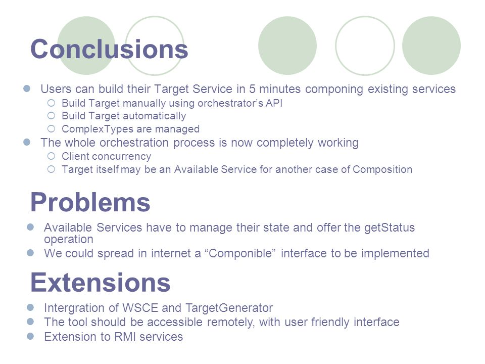 Conclusions Users can build their Target Service in 5 minutes componing existing services Build Target manually using orchestrators API Build Target automatically ComplexTypes are managed The whole orchestration process is now completely working Client concurrency Target itself may be an Available Service for another case of Composition Problems Available Services have to manage their state and offer the getStatus operation We could spread in internet a Componible interface to be implemented Extensions Intergration of WSCE and TargetGenerator The tool should be accessible remotely, with user friendly interface Extension to RMI services