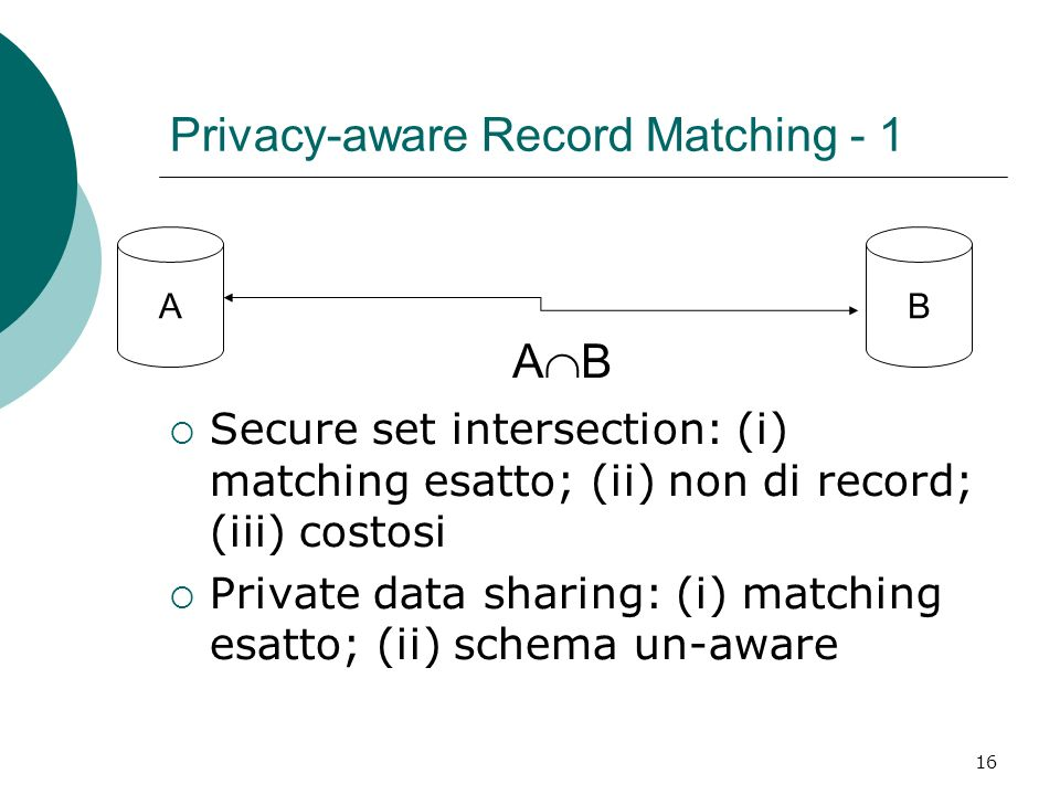 16 Privacy-aware Record Matching - 1 AB A B Secure set intersection: (i) matching esatto; (ii) non di record; (iii) costosi Private data sharing: (i)
