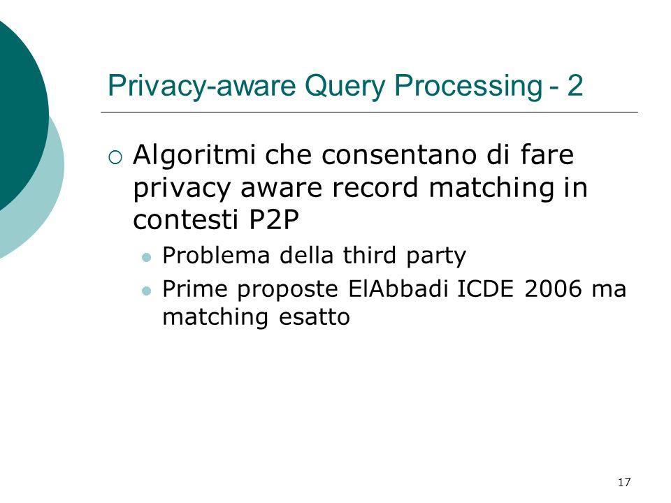 17 Privacy-aware Query Processing - 2 Algoritmi che consentano di fare privacy aware record matching in contesti P2P Problema della third party Prime