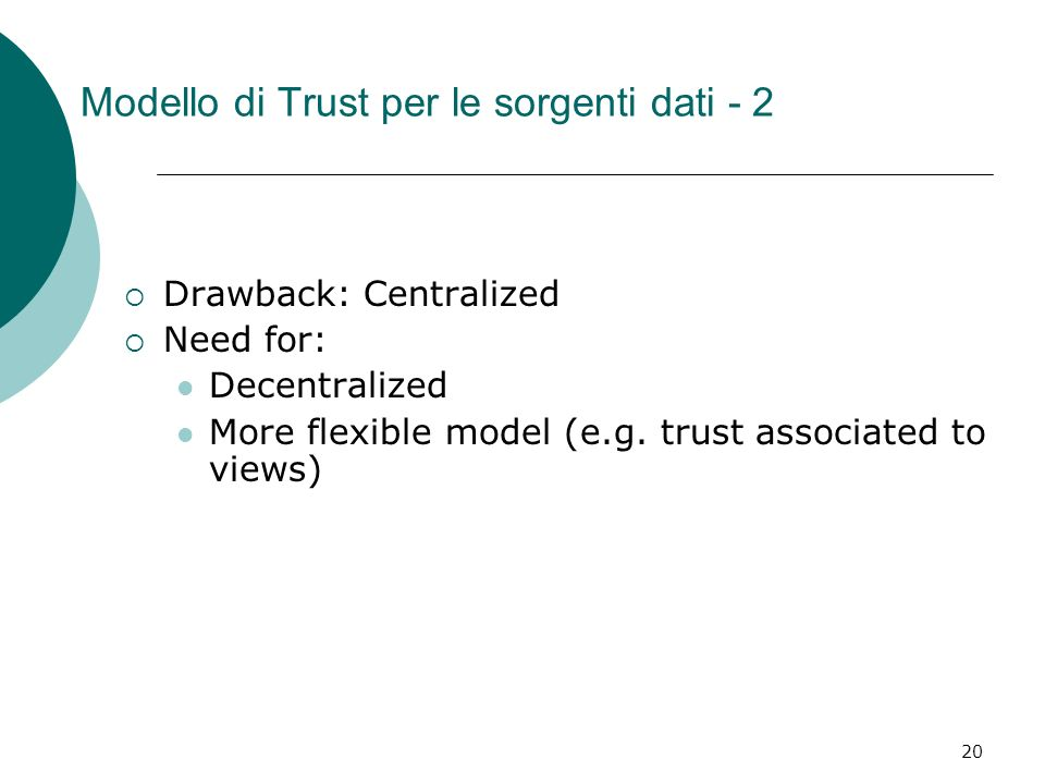 20 Modello di Trust per le sorgenti dati - 2 Drawback: Centralized Need for: Decentralized More flexible model (e.g. trust associated to views)