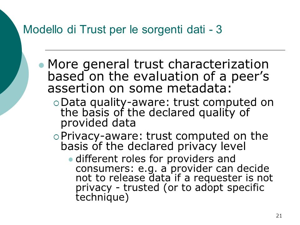 21 Modello di Trust per le sorgenti dati - 3 More general trust characterization based on the evaluation of a peers assertion on some metadata: Data quality-aware: trust computed on the basis of the declared quality of provided data Privacy-aware: trust computed on the basis of the declared privacy level different roles for providers and consumers: e.g.