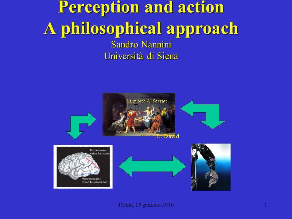 Roma, 15 gennaio 20101 Perception and action A philosophical approach Sandro Nannini Università di Siena Dipartimento di Filosofia e Scienze Sociali