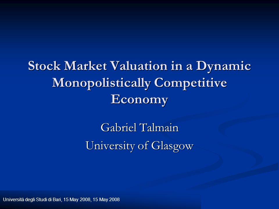 Università degli Studi di Bari, 15 May 2008, 15 May 2008 Stock Market Valuation in a Dynamic Monopolistically Competitive Economy Gabriel Talmain University of Glasgow
