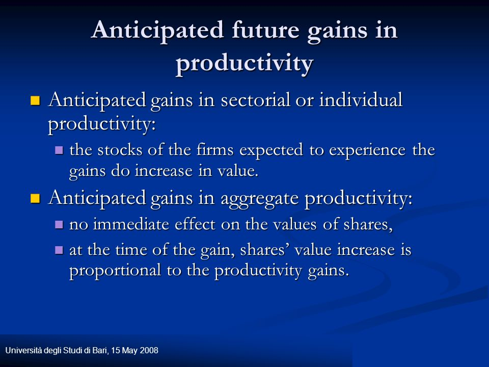 Università degli Studi di Bari, 15 May 2008 Anticipated future gains in productivity Anticipated gains in sectorial or individual productivity: Anticipated gains in sectorial or individual productivity: the stocks of the firms expected to experience the gains do increase in value.