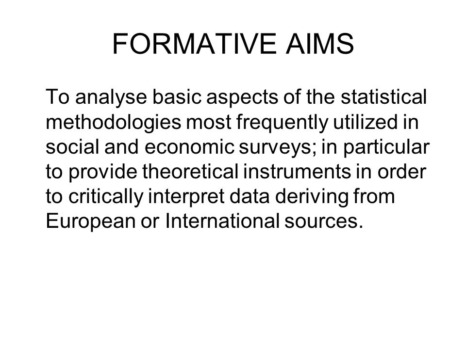 FORMATIVE AIMS To analyse basic aspects of the statistical methodologies most frequently utilized in social and economic surveys; in particular to provide theoretical instruments in order to critically interpret data deriving from European or International sources.