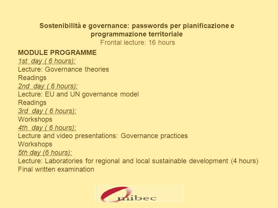 Sostenibilità e governance: passwords per pianificazione e programmazione territoriale Frontal lecture: 16 hours MODULE PROGRAMME 1st day ( 6 hours): Lecture: Governance theories Readings 2nd day ( 6 hours): Lecture: EU and UN governance model Readings 3rd day ( 6 hours): Workshops 4th day ( 6 hours): Lecture and video presentations: Governance practices Workshops 5th day (6 hours): Lecture: Laboratories for regional and local sustainable development (4 hours) Final written examination