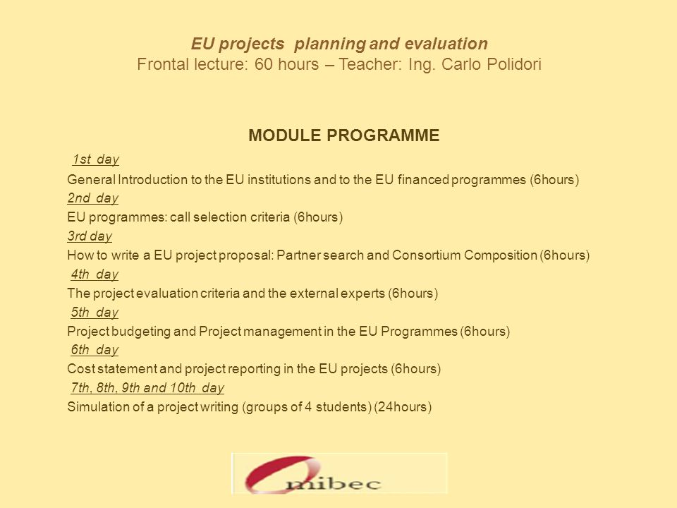 EU projects planning and evaluation Frontal lecture: 60 hours – Teacher: Ing. Carlo Polidori MODULE PROGRAMME 1st day General Introduction to the EU i