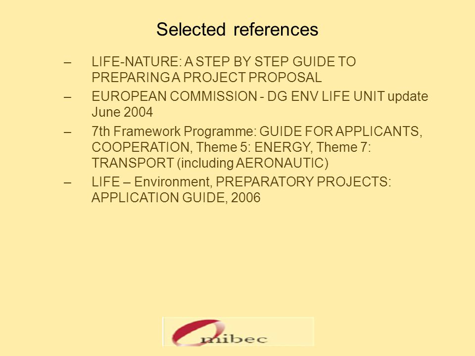 Selected references –LIFE-NATURE: A STEP BY STEP GUIDE TO PREPARING A PROJECT PROPOSAL –EUROPEAN COMMISSION - DG ENV LIFE UNIT update June 2004 –7th F