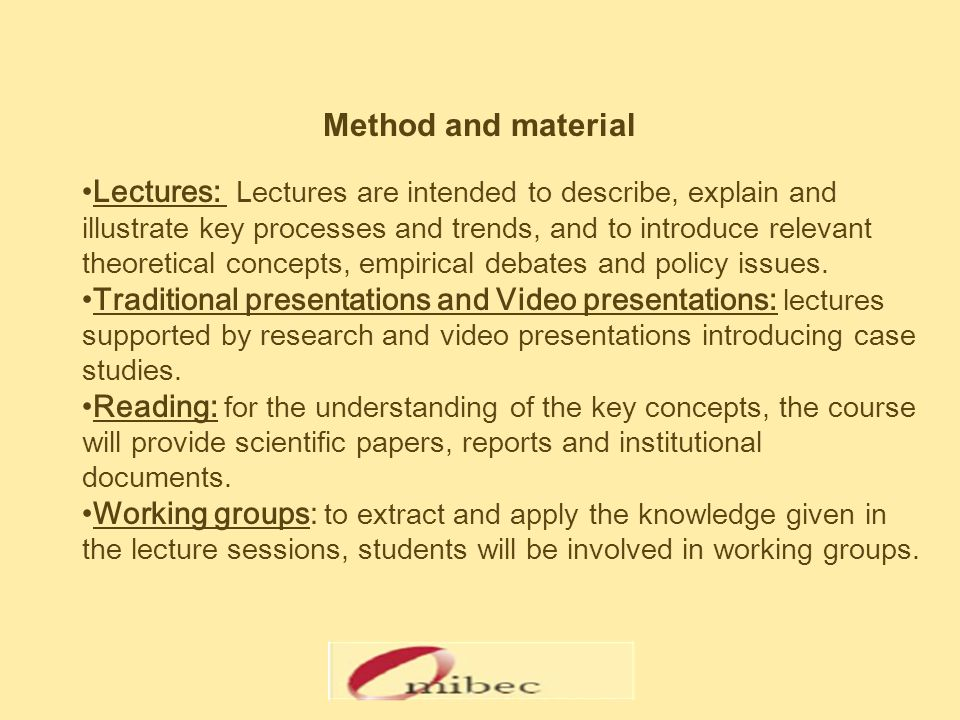 Method and material Lectures: Lectures are intended to describe, explain and illustrate key processes and trends, and to introduce relevant theoretical concepts, empirical debates and policy issues.