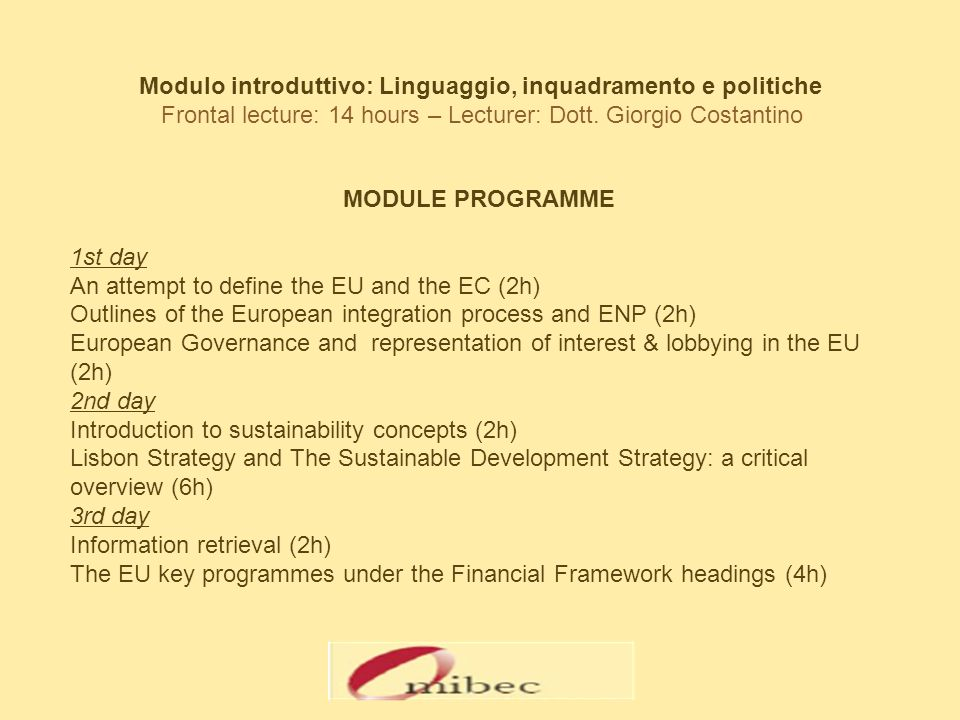 MODULE PROGRAMME 1st day An attempt to define the EU and the EC (2h) Outlines of the European integration process and ENP (2h) European Governance and