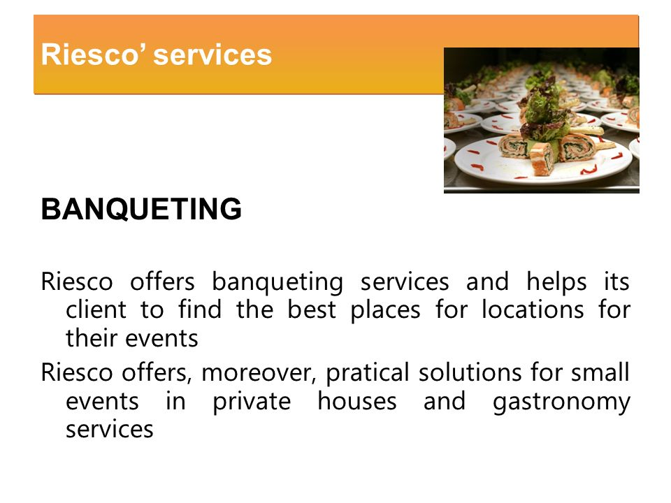 BANQUETING Riesco offers banqueting services and helps its client to find the best places for locations for their events Riesco offers, moreover, prat
