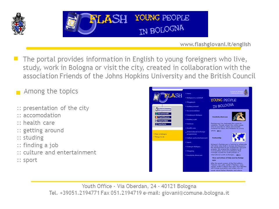 The portal provides information in English to young foreigners who live, study, work in Bologna or visit the city, created in collaboration with the association Friends of the Johns Hopkins University and the British Council www.flashgiovani.it/english :: presentation of the city :: accomodation :: health care :: getting around :: studing :: finding a job :: culture and entertainment :: sport Among the topics Youth Office - Via Oberdan, 24 - 40121 Bologna Tel.