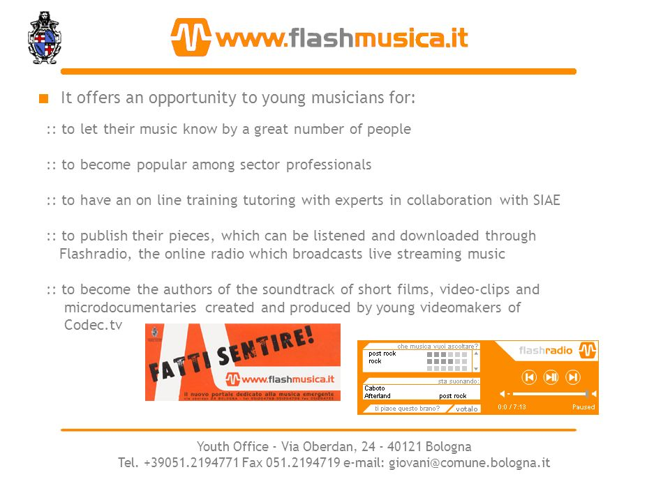 It offers an opportunity to young musicians for: :: to let their music know by a great number of people :: to become popular among sector professionals :: to have an on line training tutoring with experts in collaboration with SIAE :: to publish their pieces, which can be listened and downloaded through Flashradio, the online radio which broadcasts live streaming music :: to become the authors of the soundtrack of short films, video-clips and microdocumentaries created and produced by young videomakers of Codec.tv Youth Office - Via Oberdan, 24 - 40121 Bologna Tel.