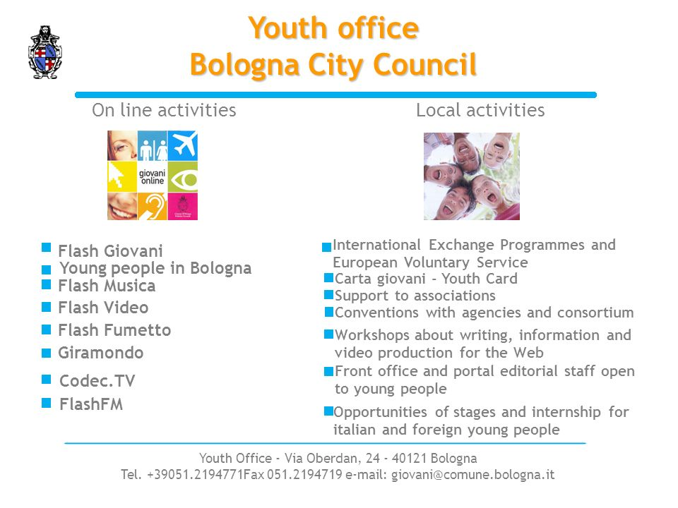 Youth office Bologna City Council On line activitiesLocal activities Flash Giovani Flash Musica Flash Video Giramondo Carta giovani - Youth Card International Exchange Programmes and European Voluntary Service Support to associations Workshops about writing, information and video production for the Web Young people in Bologna Flash Fumetto Conventions with agencies and consortium Front office and portal editorial staff open to young people Opportunities of stages and internship for italian and foreign young people Codec.TV FlashFM Youth Office - Via Oberdan, 24 - 40121 Bologna Tel.