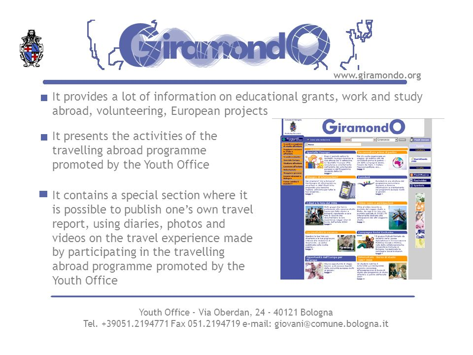 It provides a lot of information on educational grants, work and study abroad, volunteering, European projects www.giramondo.org It presents the activities of the travelling abroad programme promoted by the Youth Office It contains a special section where it is possible to publish ones own travel report, using diaries, photos and videos on the travel experience made by participating in the travelling abroad programme promoted by the Youth Office Youth Office - Via Oberdan, 24 - 40121 Bologna Tel.