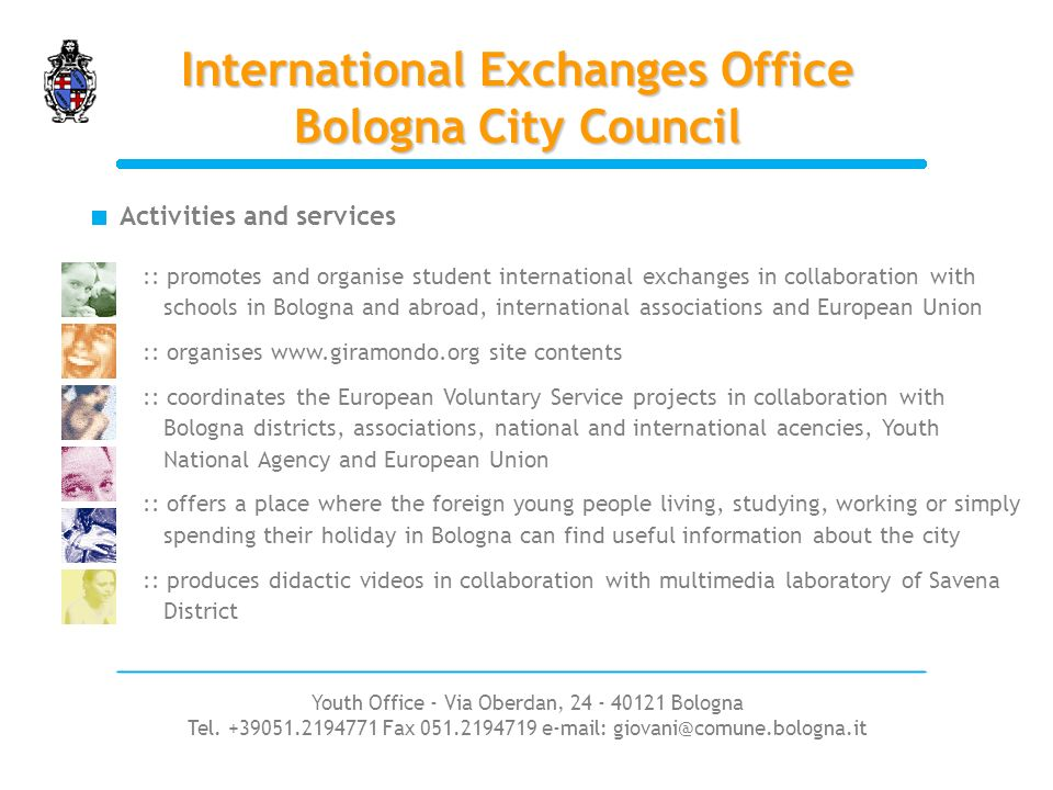 International Exchanges Office Bologna City Council :: promotes and organise student international exchanges in collaboration with schools in Bologna and abroad, international associations and European Union :: organises www.giramondo.org site contents :: coordinates the European Voluntary Service projects in collaboration with Bologna districts, associations, national and international acencies, Youth National Agency and European Union :: offers a place where the foreign young people living, studying, working or simply spending their holiday in Bologna can find useful information about the city :: produces didactic videos in collaboration with multimedia laboratory of Savena District Activities and services Youth Office - Via Oberdan, 24 - 40121 Bologna Tel.