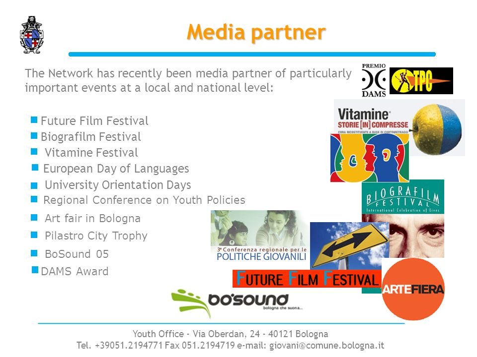 Media partner Future Film Festival Biografilm Festival Vitamine Festival Art fair in Bologna University Orientation Days European Day of Languages The Network has recently been media partner of particularly important events at a local and national level: Pilastro City Trophy BoSound 05 DAMS Award Regional Conference on Youth Policies Youth Office - Via Oberdan, 24 - 40121 Bologna Tel.