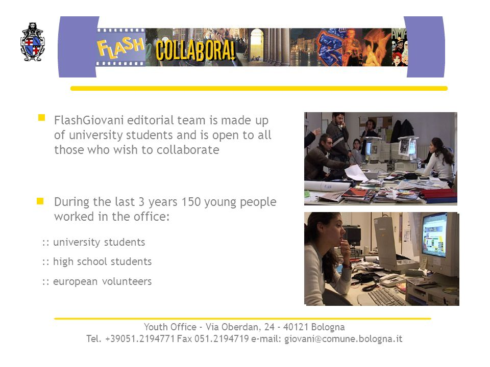 FlashGiovani editorial team is made up of university students and is open to all those who wish to collaborate :: university students :: high school students :: european volunteers During the last 3 years 150 young people worked in the office: Youth Office - Via Oberdan, 24 - 40121 Bologna Tel.