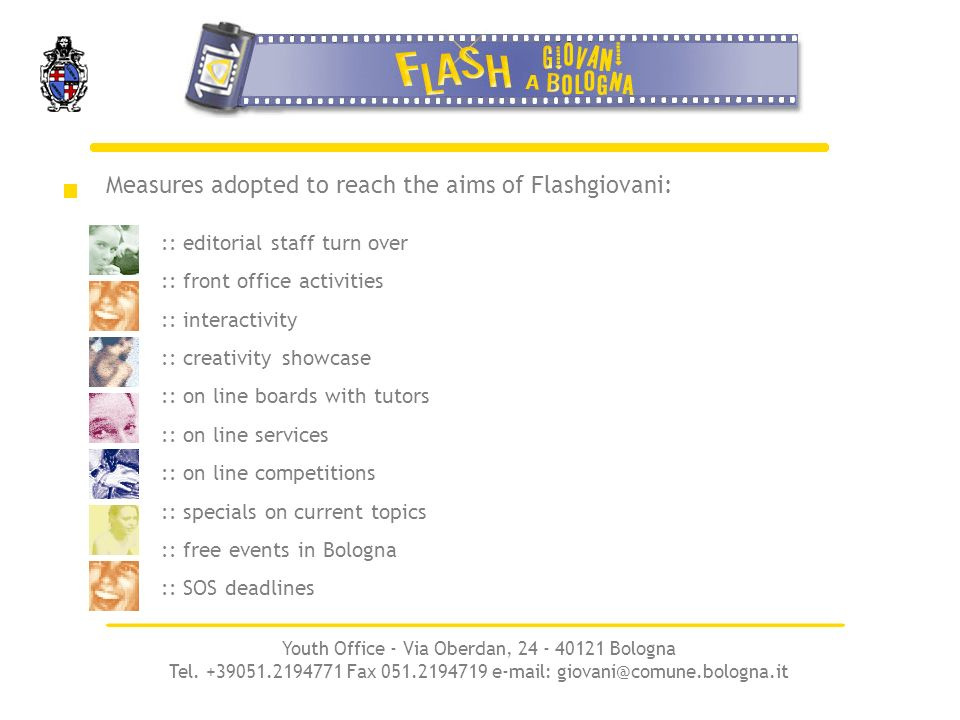 Measures adopted to reach the aims of Flashgiovani: :: editorial staff turn over :: front office activities :: interactivity :: creativity showcase :: on line boards with tutors :: on line services :: on line competitions :: specials on current topics :: free events in Bologna :: SOS deadlines Youth Office - Via Oberdan, 24 - 40121 Bologna Tel.
