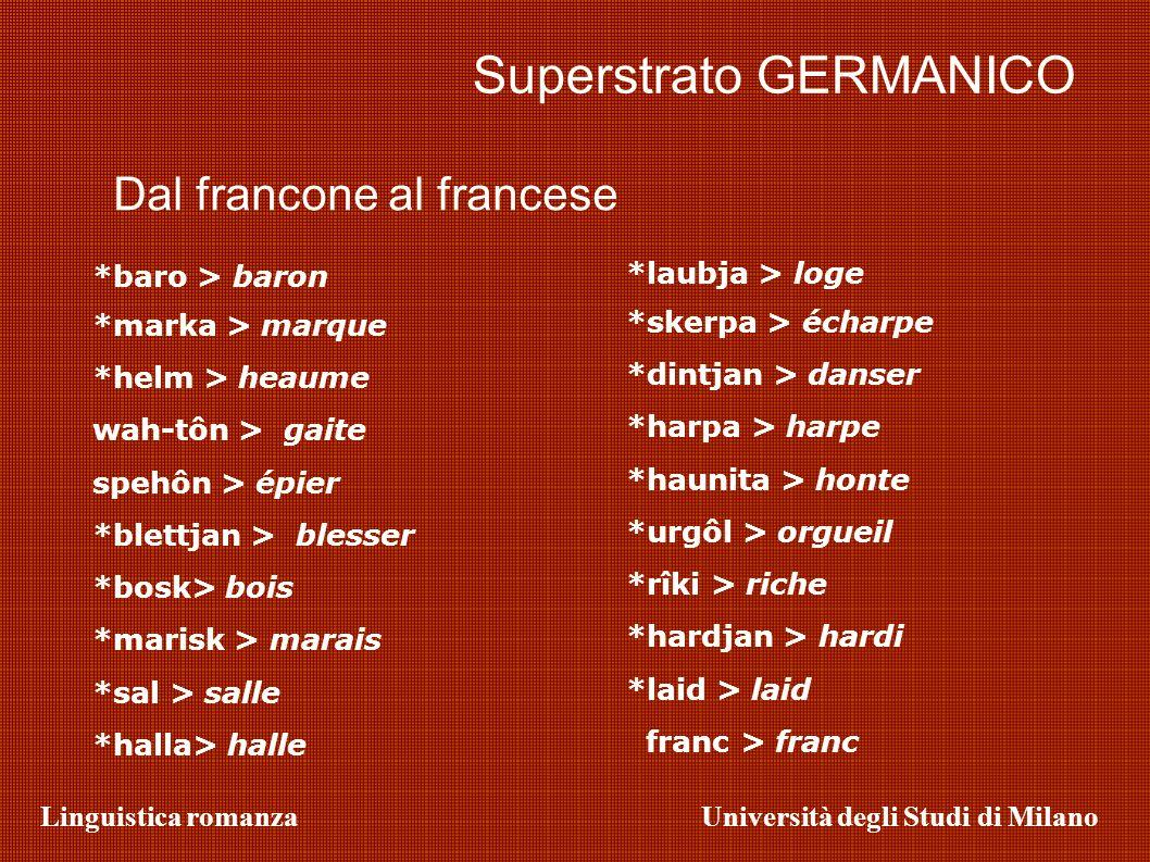 Linguistica romanzaUniversità degli Studi di Milano Superstrato GERMANICO *baro > baron *marka > marque *helm > heaume wah-tôn > gaite spehôn > épier
