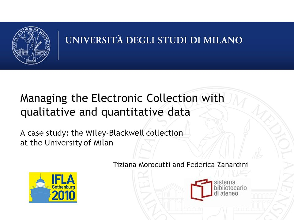 Managing the Electronic Collection with qualitative and quantitative data A case study: the Wiley-Blackwell collection at the University of Milan Tiziana Morocutti and Federica Zanardini