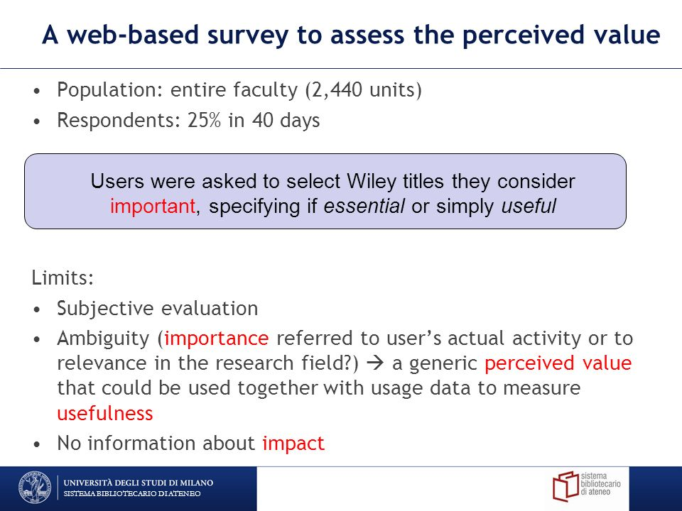 A web-based survey to assess the perceived value Population: entire faculty (2,440 units) Respondents: 25% in 40 days Limits: Subjective evaluation Ambiguity (importance referred to users actual activity or to relevance in the research field ) a generic perceived value that could be used together with usage data to measure usefulness No information about impact SISTEMA BIBLIOTECARIO DI ATENEO Users were asked to select Wiley titles they consider important, specifying if essential or simply useful