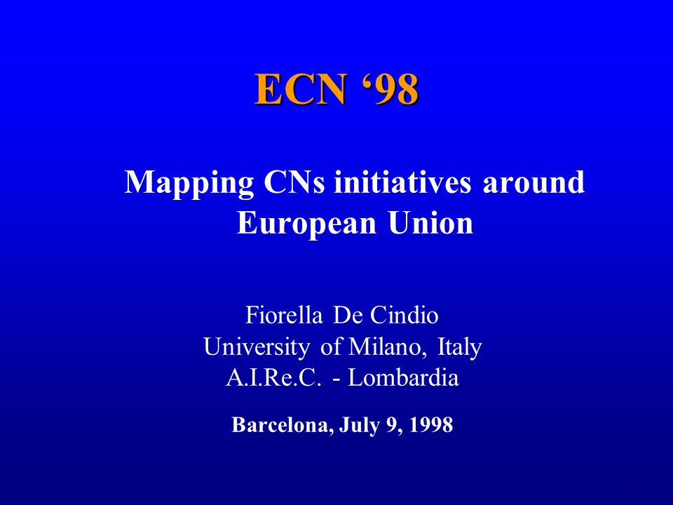 1 ECN 98 Mapping CNs initiatives around European Union Fiorella De Cindio University of Milano, Italy A.I.Re.C.