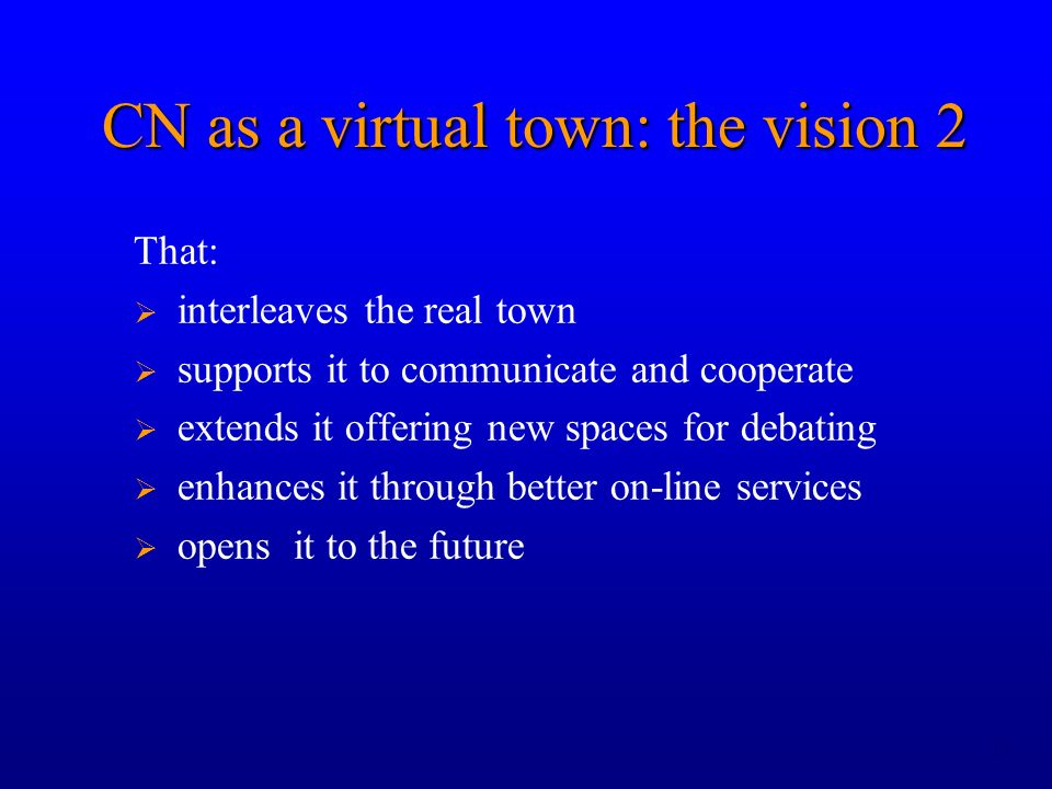 13 CN as a virtual town: the vision 2 That: interleaves the real town supports it to communicate and cooperate extends it offering new spaces for debating enhances it through better on-line services opens it to the future