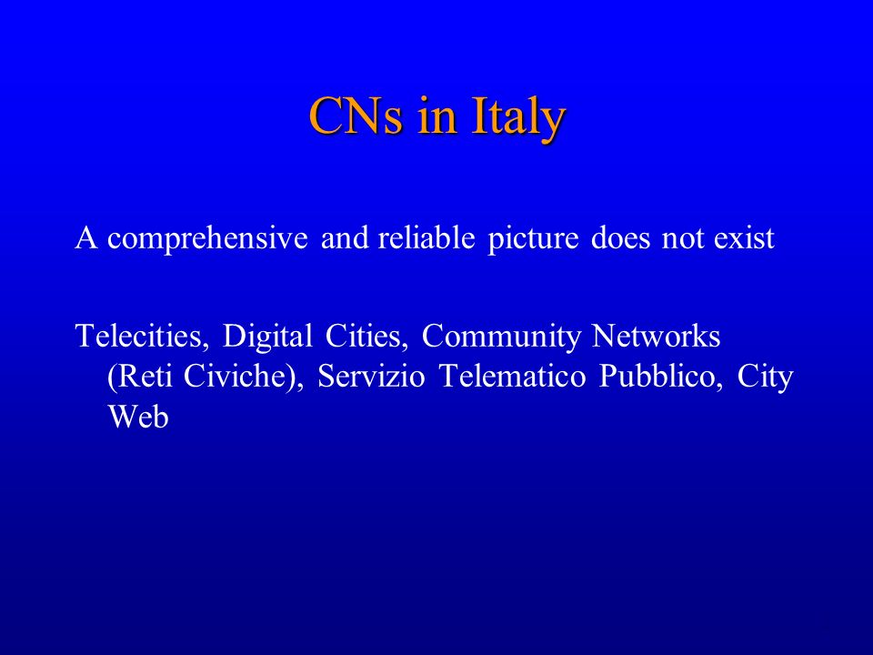 2 CNs in Italy A comprehensive and reliable picture does not exist Telecities, Digital Cities, Community Networks (Reti Civiche), Servizio Telematico Pubblico, City Web