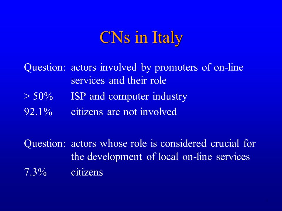 4 Question:actors involved by promoters of on-line services and their role > 50% ISP and computer industry 92.1%citizens are not involved Question:actors whose role is considered crucial for the development of local on-line services 7.3%citizens CNs in Italy