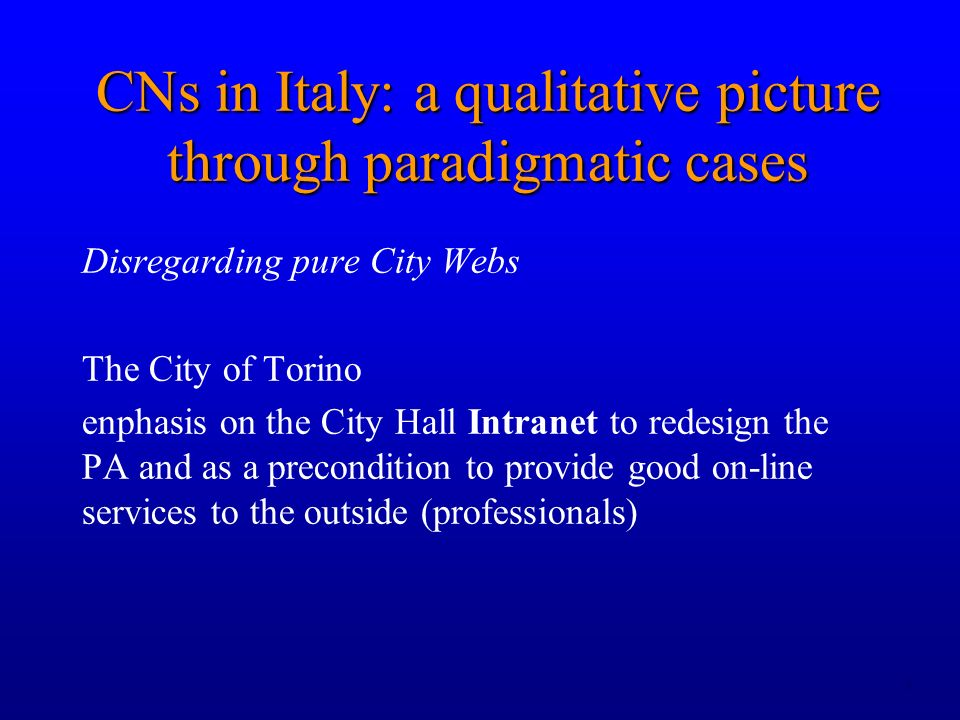 8 Disregarding pure City Webs The City of Torino enphasis on the City Hall Intranet to redesign the PA and as a precondition to provide good on-line services to the outside (professionals) CNs in Italy: a qualitative picture through paradigmatic cases