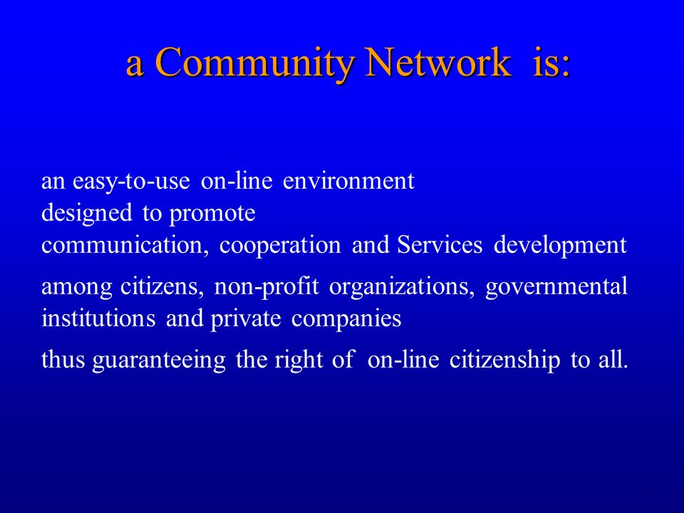 2 a Community Network is: an easy-to-use on-line environment designed to promote communication, cooperation and Services development among citizens, n