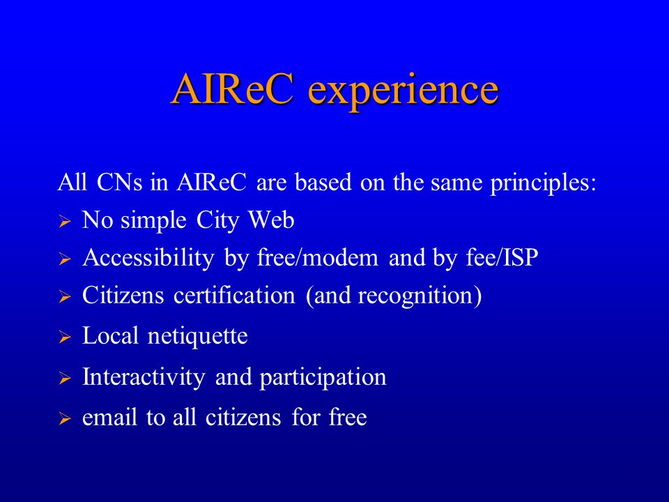 7 AIReC experience All CNs in AIReC are based on the same principles: No simple City Web Accessibility by free/modem and by fee/ISP Citizens certification (and recognition) Local netiquette Interactivity and participation email to all citizens for free
