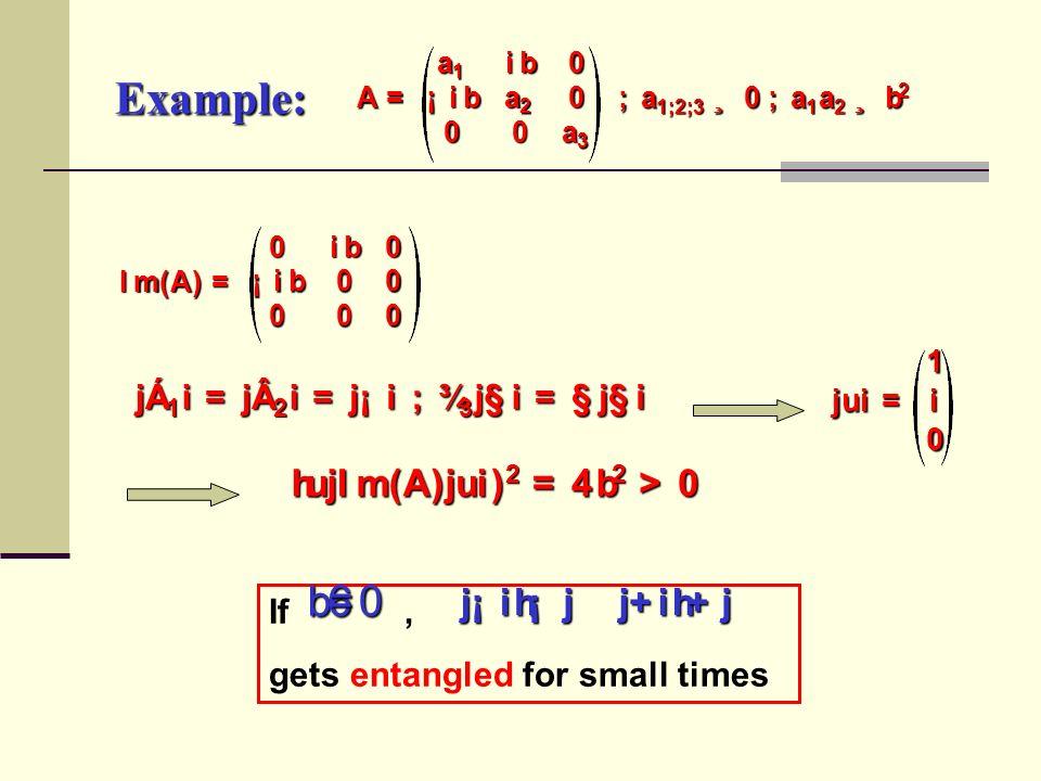 A = a 1 i b 0 ¡ i b a 2 0 00 a 3 ; a 1 ; 2 ; 3 ¸ 0 ; a 1 a 2 ¸ b 2 I m ( A ) = 0 i b 0 ¡ i b 00 000 Example:jÁ 1i=j2i=j¡i; ¾ 3j§i= §j§i j u i = 1 i 0 h u j I m ( A )j u i)2= 4 b2> 0 If, gets entangled for small timesb6= 0 j ¡ ih ¡ j  j + ih + j