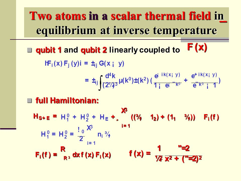 Two atoms in a scalar thermal field in equilibrium at inverse temperature qubit 1 and qubit 2 linearly coupled to qubit 1 and qubit 2 linearly coupled to full Hamiltonian: full Hamiltonian: H 0 1 = H 0 2 = .