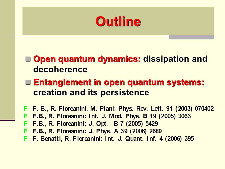 Outline Open quantum dynamics: dissipation and decoherence Open quantum dynamics: dissipation and decoherence Entanglement in open quantum systems: creation and its persistence Entanglement in open quantum systems: creation and its persistence
