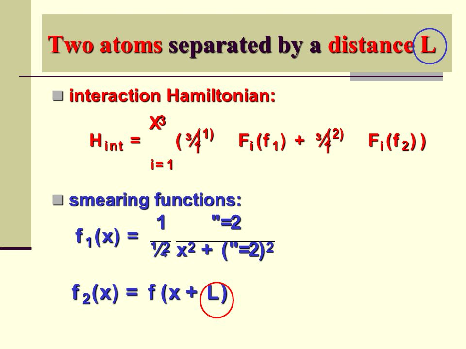Two atoms separated by a distance L interaction Hamiltonian: interaction Hamiltonian: smearing functions: smearing functions: f 1 ( x ) = 1 ¼ 2 = 2 x 2 + ( = 2 ) 2 f 2 ( x ) = f ( x + L ) H i n t =3X i = 1 ( ¾ ( 1 ) i ­ F i ( f 1 ) + ¾ ( 2 ) i ­ F i ( f 2 ))