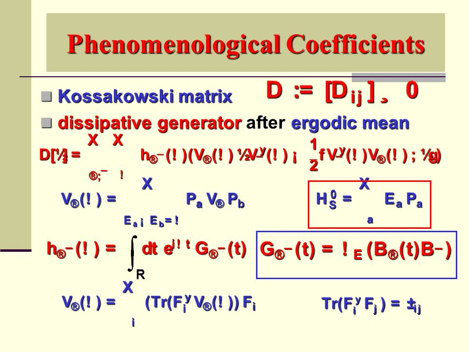 Phenomenological Coefficients Kossakowski matrix Kossakowski matrix dissipative generator after ergodic mean dissipative generator after ergodic mean D : = [ D ij ] ¸ 0 V ® ( .