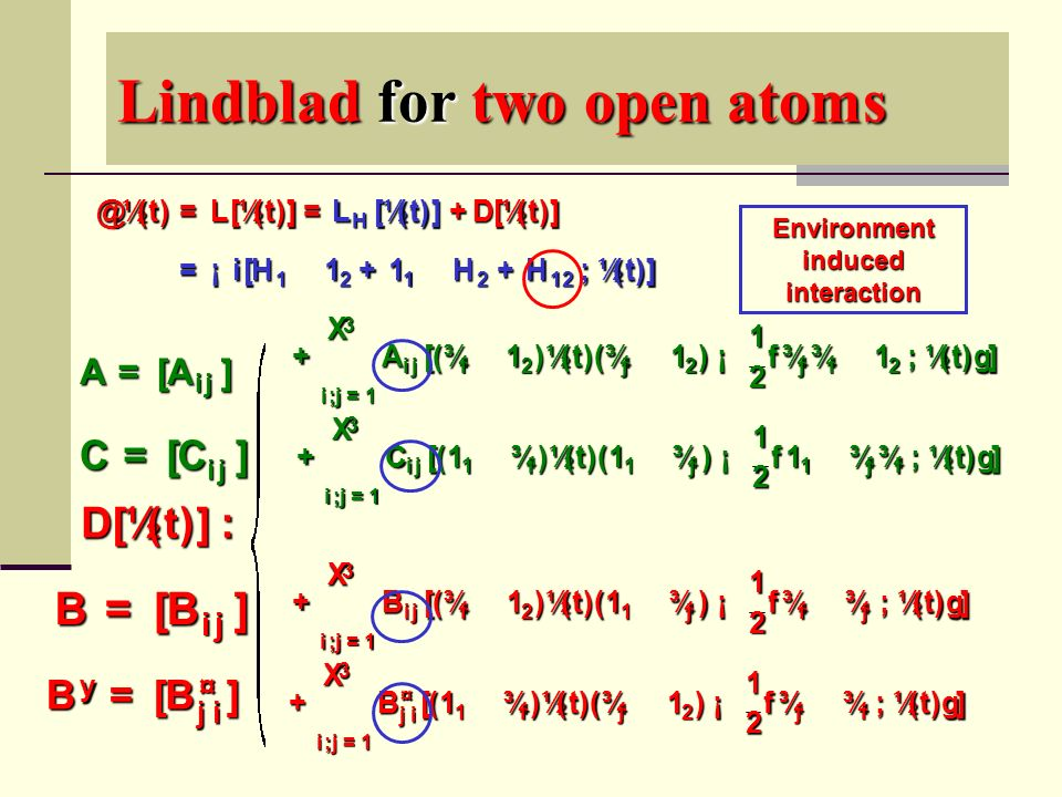 Lindblad for two open atoms + 3 X i ; j = 1 B ij [( ¾ i ­ 1 2 ) ½ ( t )( 1 1 ­ ¾ j ) ¡ 1 2 f ¾ i ­ ¾ j ; ½ ( t )g] + 3 X i ; j = 1 B ¤ ji [( 1 1 ­ ¾ i ) ½ ( t )( ¾ j ­ 1 2 ) ¡ 1 2 f ¾ j ­ ¾ i ; ½ ( t )g] + 3 X i ; j = 1 A ij [( ¾ i ­ 1 2 ) ½ ( t )( ¾ j ­ 1 2 ) ¡ 1 2 f ¾ j ¾ i ­ 1 2 ; ½ ( t )g] + 3 X i ; j = 1 C ij [( 1 1 ­ ¾ i ) ½ ( t )( 1 1 ­ ¾ j ) ¡ 1 2 f 1 1 ­ ¾ j ¾ i ; ½ ( t )g] + D [ ½ ( t )] = ¡ i [ H 1 ­ 1 2 + 1 1 ­ H 2 + H 12 ; ½ ( t )] D [ ½ ( t )] : L H [ ½ ( t )] @ t ½ ( t ) = L [ ½ ( t )] = By= [ B ¤ ji ] B = [ B ij ] A = [ A ij ] C =[C ij] Environment induced interaction