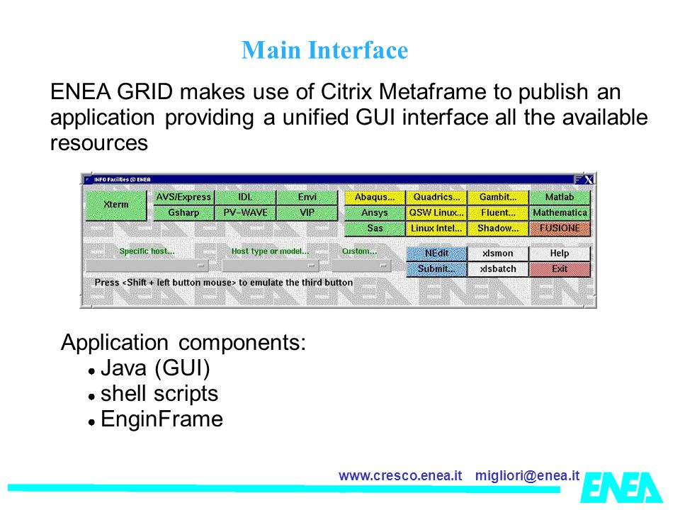 migliori@enea.itwww.cresco.enea.it Main Interface ENEA GRID makes use of Citrix Metaframe to publish an application providing a unified GUI interface all the available resources Application components: Java (GUI) shell scripts EnginFrame