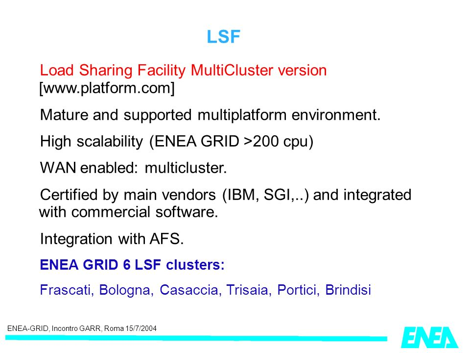 ENEA-GRID, Incontro GARR, Roma 15/7/2004 LSF Load Sharing Facility MultiCluster version [www.platform.com] Mature and supported multiplatform environment.