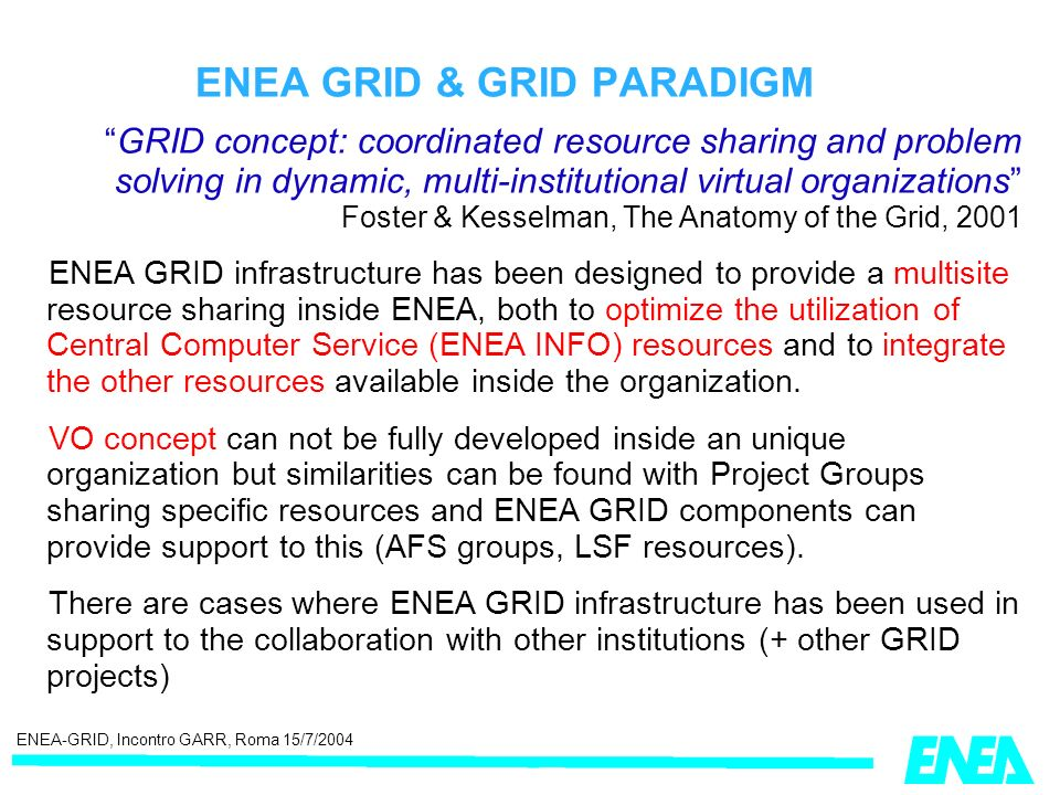ENEA GRID & GRID PARADIGM GRID concept: coordinated resource sharing and problem solving in dynamic, multi-institutional virtual organizations Foster & Kesselman, The Anatomy of the Grid, 2001 ENEA GRID infrastructure has been designed to provide a multisite resource sharing inside ENEA, both to optimize the utilization of Central Computer Service (ENEA INFO) resources and to integrate the other resources available inside the organization.